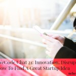 Yes We Code Chat 21: Tech Disruption, Innovation and How To Find Great Startup Ideas