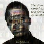 James Baldwin Got It Right: Change The Narrative, Change Your Destiny